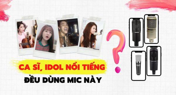 Siêu phẩm mic thu âm nào được nhiều ca sĩ và idol live nổi tiếng dùng nhất?